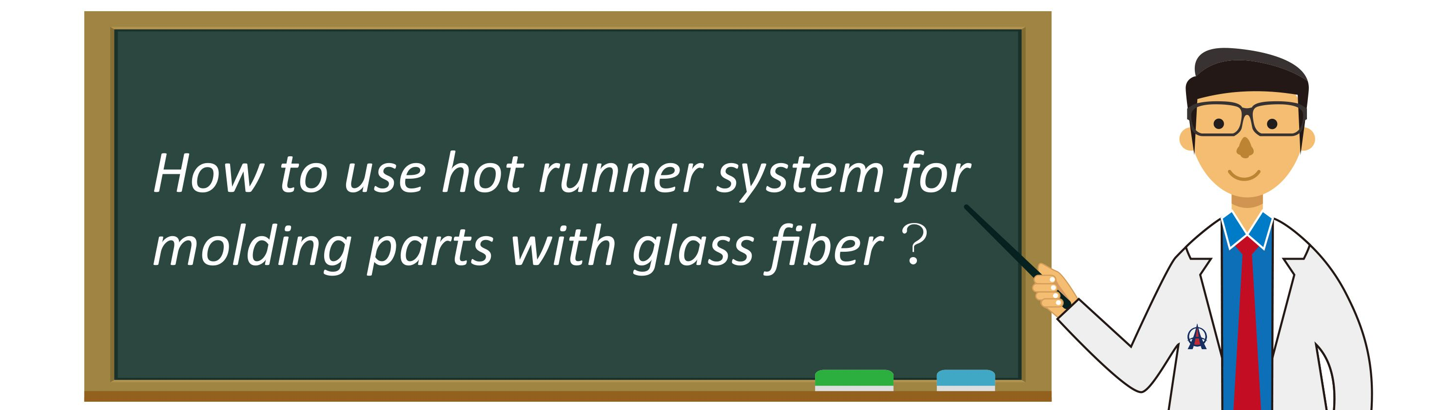 How to use hot runner system for molding parts with glass fiber